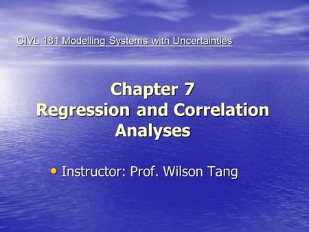 Chapter 7 Regression and Correlation Analyses Instructor: Prof. Wilson Tang Instructor: Prof. Wilson Tang CIVL 181 Modelling Systems with Uncertainties.