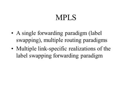 MPLS A single forwarding paradigm (label swapping), multiple routing paradigms Multiple link-specific realizations of the label swapping forwarding paradigm.