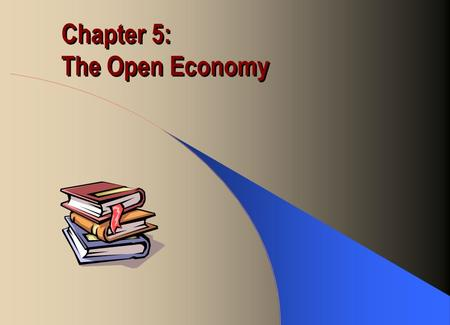 Chapter 5: The Open Economy. International Trade A country's participation is measured by the value of its –export as a percentage of GDP –Import as a.