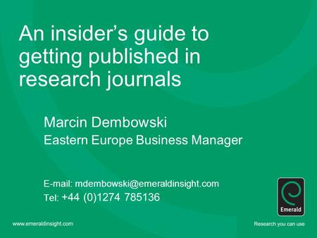 An insider's guide to getting published in research journals Marcin Dembowski Eastern Europe Business Manager   Tel: