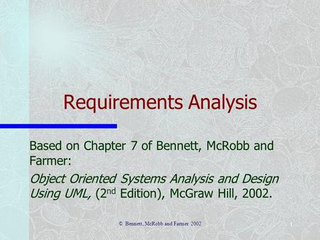 © Bennett, McRobb and Farmer 2002 1 Requirements Analysis Based on Chapter 7 of Bennett, McRobb and Farmer: Object Oriented Systems Analysis and Design.
