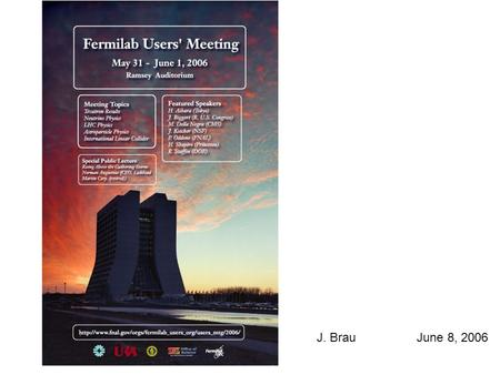 J. BrauJune 8, 2006. Fermilab Users Meeting ILC Related Talks Congressional Perspective Judy Biggert, US Congress News from the NSF Jon Kotcher, NSF ILC/T2K.