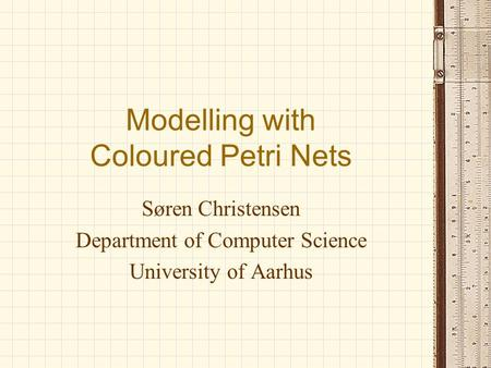 Modelling with Coloured Petri Nets Søren Christensen Department of Computer Science University of Aarhus.