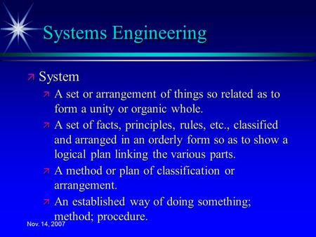 Nov. 14, 2007 Systems Engineering ä System ä A set or arrangement of things so related as to form a unity or organic whole. ä A set of facts, principles,