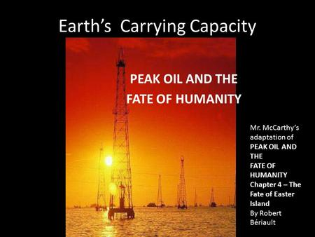 Earth's Carrying Capacity PEAK OIL AND THE FATE OF HUMANITY Mr. McCarthy's adaptation of PEAK OIL AND THE FATE OF HUMANITY Chapter 4 – The Fate of Easter.
