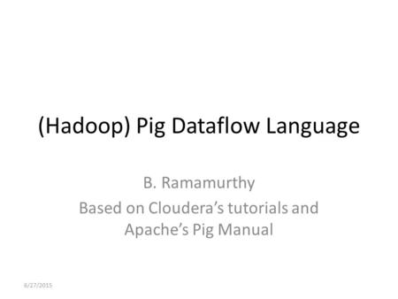 (Hadoop) Pig Dataflow Language B. Ramamurthy Based on Cloudera's tutorials and Apache's Pig Manual 6/27/2015.