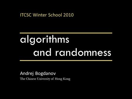 <strong>Algorithms</strong> Andrej Bogdanov The Chinese University <strong>of</strong> Hong Kong <strong>and</strong> randomness ITCSC Winter School 2010.