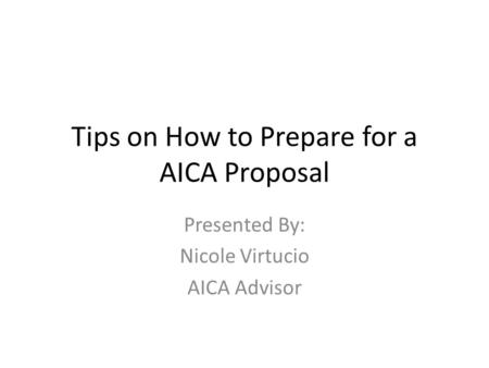 Tips on How to Prepare for a AICA Proposal Presented By: Nicole Virtucio AICA Advisor.