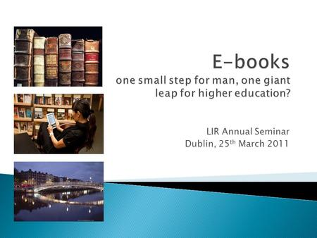 LIR Annual Seminar Dublin, 25 th March 2011.  Why buy e-books?  Explore the variety of purchasing models currently available: - Title-by-title purchasing.