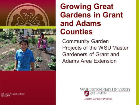 Growing Great Gardens in Grant and Adams Counties Community Garden Projects of the WSU Master Gardeners of Grant and Adams Area Extension Erik Lampi, Program.