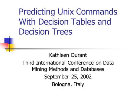 Predicting Unix Commands With Decision Tables and Decision Trees Kathleen Durant Third International Conference on Data Mining Methods and Databases September.