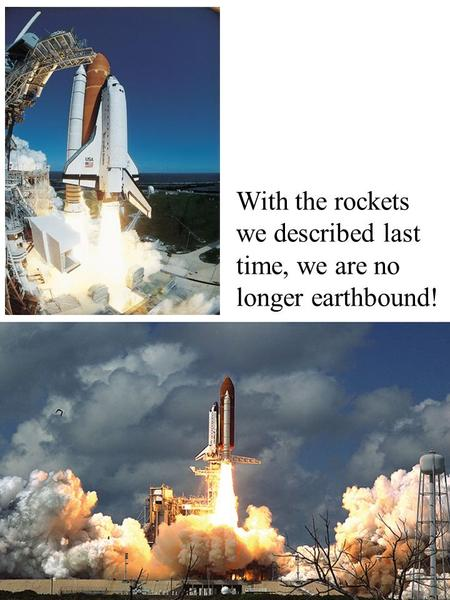 With the rockets we described last time, we are no longer earthbound!