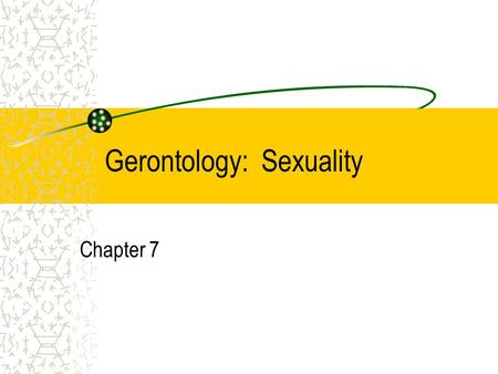 Gerontology: Sexuality Chapter 7. The majority of elders lead active lives. –Benefit of more education and better health care practices As one ages, it.