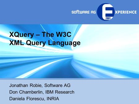 XQuery – The W3C XML Query Language Jonathan Robie, Software AG Don Chamberlin, IBM Research Daniela Florescu, INRIA.