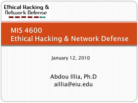 MIS 4600 Ethical Hacking & Network Defense January 12, 2010 Abdou Illia, Ph.D