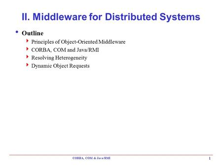CORBA, COM & Java/RMI 1 II. Middleware for Distributed Systems  Outline  Principles of Object-Oriented Middleware  CORBA, COM and Java/RMI  Resolving.