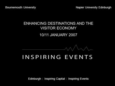 Bournemouth UniversityNapier University Edinburgh ENHANCING DESTINATIONS AND THE VISITOR ECONOMY 10/11 JANUARY 2007 Edinburgh : Inspiring Capital : Inspiring.