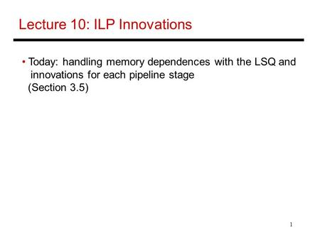 1 Lecture 10: ILP Innovations Today: handling memory dependences with the LSQ and innovations for each pipeline stage (Section 3.5)
