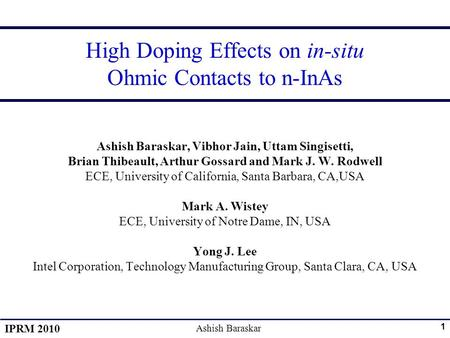 IPRM 2010 Ashish Baraskar 1 High Doping Effects on in-situ Ohmic Contacts to n-InAs Ashish Baraskar, Vibhor Jain, Uttam Singisetti, Brian Thibeault, Arthur.
