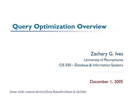 Query Optimization Overview Zachary G. Ives University of Pennsylvania CIS 550 – Database & Information Systems December 1, 2005 Some slide content derived.