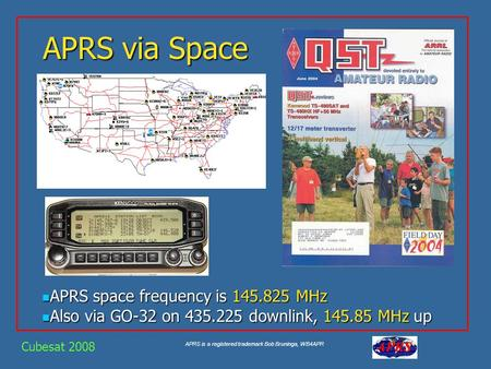 APRS is a registered trademark Bob Bruninga, WB4APR APRS via Space APRS space frequency is 145.825 MHz APRS space frequency is 145.825 MHz Also via GO-32.
