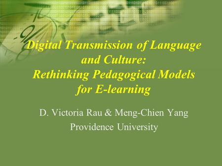 Digital Transmission of Language and Culture: Rethinking Pedagogical Models for E-learning D. Victoria Rau & Meng-Chien Yang Providence University.