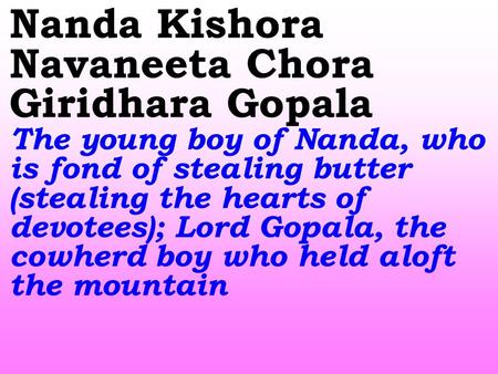 Nanda Kishora Navaneeta Chora Giridhara Gopala The young boy of Nanda, who is fond of stealing butter (stealing the hearts of devotees); Lord Gopala, the.