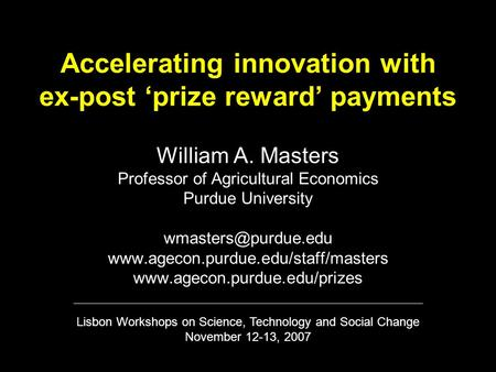 Accelerating innovation with ex-post 'prize reward' payments William A. Masters Professor of Agricultural Economics Purdue University