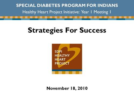 Strategies For Success November 18, 2010 SPECIAL DIABETES PROGRAM FOR INDIANS Healthy Heart Project Initiative: Year 1 Meeting 1.