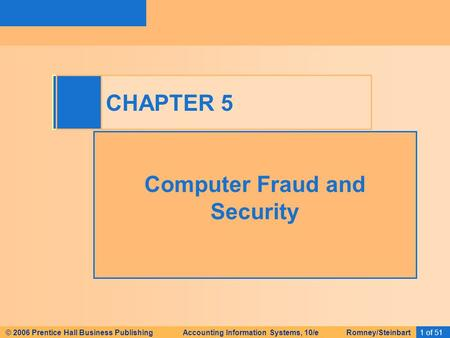 1 of 51 C © 2006 Prentice Hall Business Publishing Accounting Information Systems, 10/e Romney/Steinbart CHAPTER 5 Computer Fraud and Security.