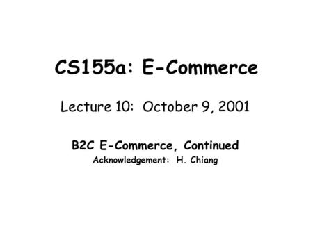 CS155a: E-Commerce Lecture 10: October 9, 2001 B2C E-Commerce, Continued Acknowledgement: H. Chiang.