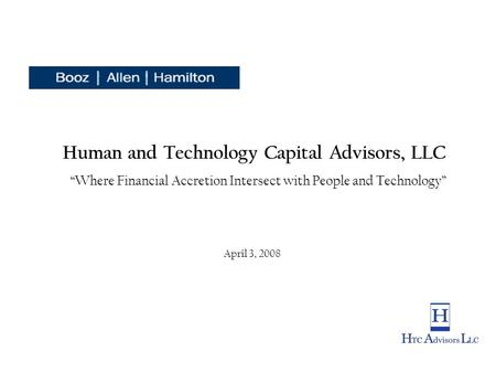 "Human and Technology Capital Advisors, LLC ""Where Financial Accretion Intersect with People and Technology"" April 3, 2008."