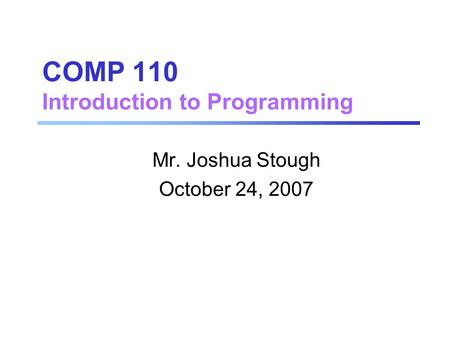 COMP 110 Introduction to Programming Mr. Joshua Stough October 24, 2007.
