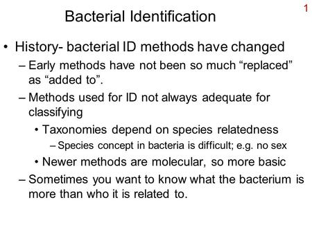 "1 Bacterial Identification History- bacterial ID methods have changed –Early methods have not been so much ""replaced"" as ""added to"". –Methods used for."