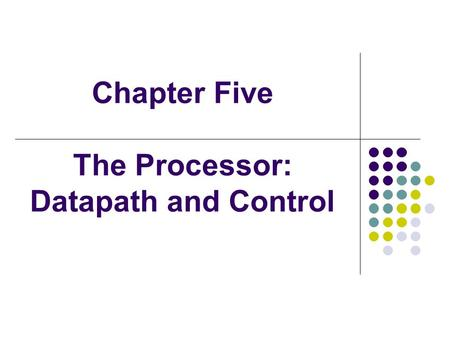 Chapter Five The Processor: Datapath and Control.