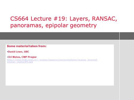CS664 Lecture #19: Layers, RANSAC, panoramas, epipolar geometry Some material taken from:  David Lowe, UBC  Jiri Matas, CMP Prague