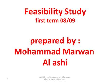 Feasibility study...prepared by:mohammad marwan al ashi(section1-2) 1 Feasibility Study first term 08/09 prepared by : Mohammad Marwan Al ashi.
