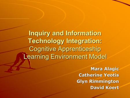 Inquiry and Information Technology Integration: Cognitive Apprenticeship Learning Environment Model Mara Alagic Catherine Yeotis Catherine Yeotis Glyn.