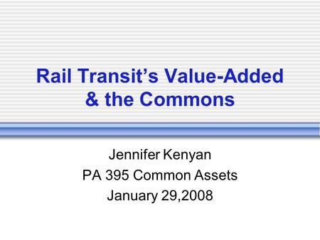 Rail Transit's Value-Added & the Commons Jennifer Kenyan PA 395 Common Assets January 29,2008.