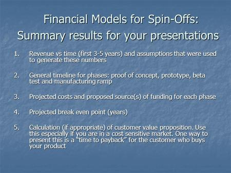 Financial Models for Spin-Offs: Summary results for your presentations 1.Revenue vs time (first 3-5 years) and assumptions that were used to generate these.
