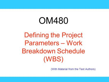 OM480 Defining the Project Parameters – Work Breakdown Schedule (WBS) (With Material from the Text Authors)