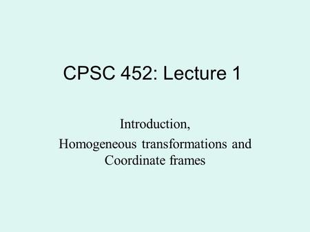 CPSC 452: Lecture 1 Introduction, Homogeneous transformations and Coordinate frames.