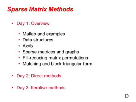 Sparse Matrix Methods Day 1: Overview Matlab and examples Data structures Ax=b Sparse matrices and graphs Fill-reducing matrix permutations Matching and.