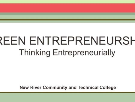 GREEN ENTREPRENEURSHIP Thinking Entrepreneurially New River Community and Technical College.