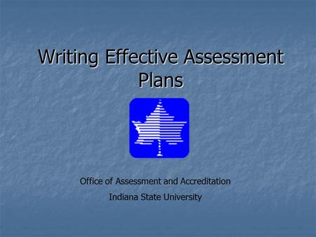 Writing Effective Assessment Plans Office of Assessment and Accreditation Indiana State University.