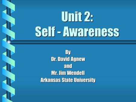 Unit 2: Self - Awareness By Dr. David Agnew and Mr. Jim Wendell Arkansas State University.