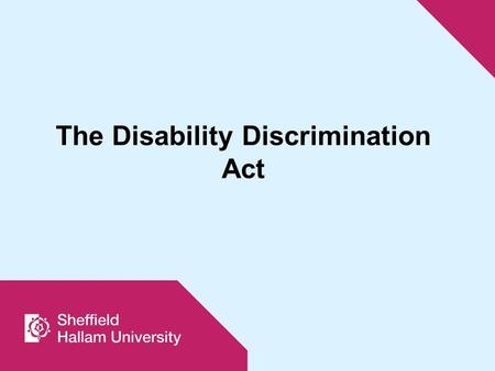The Disability Discrimination Act. The DDA (1995) originally applied only to education institutions as employers and service organisations. The Special.