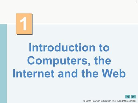  2007 Pearson Education, Inc. All rights reserved. 1 1 1 Introduction to Computers, the Internet and the Web.