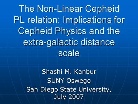 The Non-Linear Cepheid PL relation: Implications for Cepheid Physics and the extra-galactic distance scale Shashi M. Kanbur SUNY Oswego San Diego State.