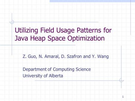 1 Utilizing Field Usage Patterns for Java Heap Space Optimization Z. Guo, N. Amaral, D. Szafron and Y. Wang Department of Computing Science University.